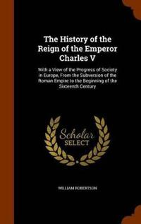 The History of the Reign of the Emperor Charles V. with a View of the Progress of Society in Europe