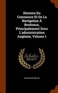 Histoire Du Commerce Et de La Navigation a Bordeaux, Principalement Sous L'Administration Anglaise, Volume 1