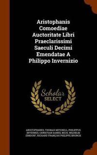 Aristophanis Comoediae Auctoritate Libri Praeclarissimi Saeculi Decimi Emendatae a Philippo Invernizio