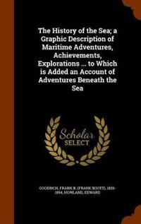 The History of the Sea; A Graphic Description of Maritime Adventures, Achievements, Explorations ... to Which Is Added an Account of Adventures Beneath the Sea