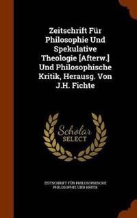 Zeitschrift Fur Philosophie Und Spekulative Theologie [Afterw.] Und Philosophische Kritik, Herausg. Von J.H. Fichte