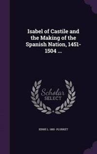 Isabel of Castile and the Making of the Spanish Nation, 1451-1504 ...