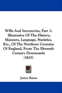 Wills And Inventories, Part 1: Illustrative Of The History, Manners, Language, Statistics, Etc., Of The Northern Counties Of England, From The Elevent