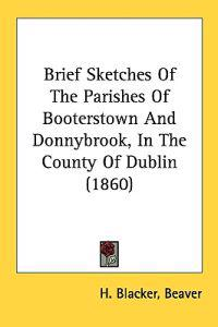 Brief Sketches Of The Parishes Of Booterstown And Donnybrook, In The County Of Dublin