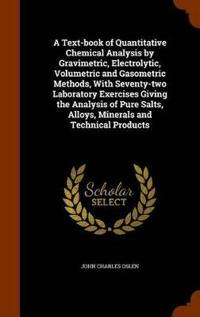 A Text-Book of Quantitative Chemical Analysis by Gravimetric, Electrolytic, Volumetric and Gasometric Methods, with Seventy-Two Laboratory Exercises Giving the Analysis of Pure Salts, Alloys, Minerals and Technical Products