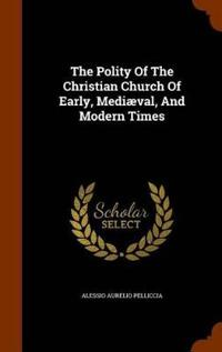 The Polity of the Christian Church of Early, Mediaeval, and Modern Times