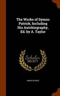 The Works of Symon Patrick, Including His Autobiography, Ed. by A. Taylor
