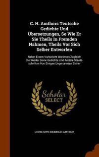 C. H. Amthors Teutsche Gedichte Und Ubersetzungen, So Wie Er Sie Theils in Fremden Nahmen, Theils VOR Sich Selber Entworfen