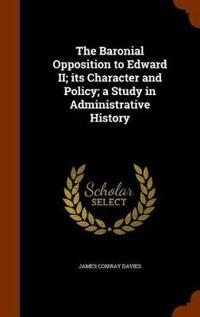 The Baronial Opposition to Edward II; Its Character and Policy; A Study in Administrative History