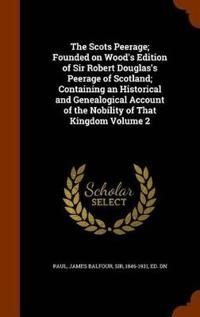 The Scots Peerage; Founded on Wood's Edition of Sir Robert Douglas's Peerage of Scotland; Containing an Historical and Genealogical Account of the Nobility of That Kingdom Volume 2