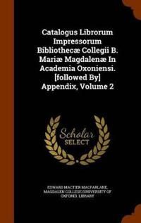 Catalogus Librorum Impressorum Bibliothecae Collegii B. Mariae Magdalenae in Academia Oxoniensi. [Followed By] Appendix, Volume 2