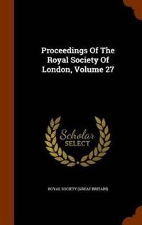 Proceedings of the Royal Society of London, Volume 27