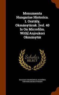 Monumenta Hungariae Historica. 1. Osztaly, Okmanytarak. [Vol. 40 Is on Microfilm. With] Anjoukori Okmanytar