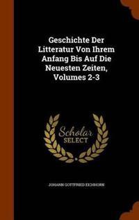 Geschichte Der Litteratur Von Ihrem Anfang Bis Auf Die Neuesten Zeiten, Volumes 2-3