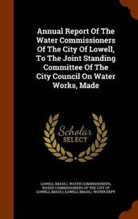 Annual Report of the Water Commissioners of the City of Lowell, to the Joint Standing Committee of the City Council on Water Works, Made
