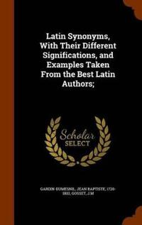 Latin Synonyms, with Their Different Significations, and Examples Taken from the Best Latin Authors;