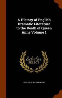 A History of English Dramatic Literature to the Death of Queen Anne Volume 1