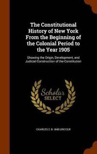 The Constitutional History of New York from the Beginning of the Colonial Period to the Year 1905