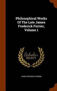 Philosophical Works of the Late James Frederick Ferrier, Volume 1