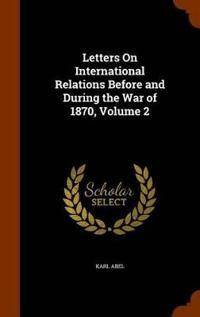 Letters on International Relations Before and During the War of 1870, Volume 2
