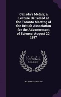 Canada's Metals; A Lecture Delivered at the Toronto Meeting of the British Association for the Advancement of Science, August 20, 1897