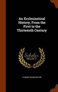 An Ecclesiastical History, from the First to the Thirteenth Century
