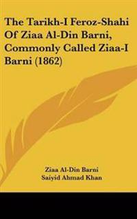 The Tarikh-i Feroz-shahi of Ziaa Al-din Barni, Commonly Called Ziaa-i Barni