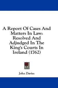 A Report Of Cases And Matters In Law: Resolved And Adjudged In The King's Courts In Ireland (1762)
