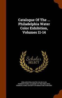 Catalogue of the ... Philadelphia Water Color Exhibition, Volumes 11-14