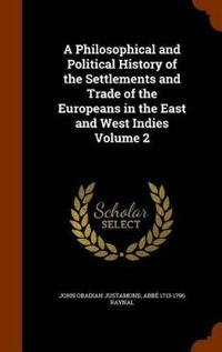A Philosophical and Political History of the Settlements and Trade of the Europeans in the East and West Indies Volume 2