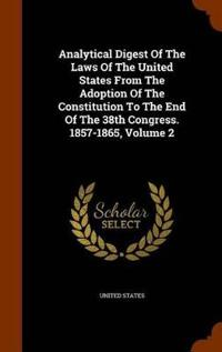 Analytical Digest of the Laws of the United States from the Adoption of the Constitution to the End of the 38th Congress. 1857-1865, Volume 2