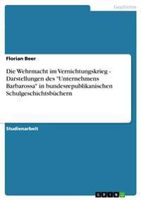 """Die Wehrmacht Im Vernichtungskrieg - Darstellungen Des """"Unternehmens Barbarossa"""" in Bundesrepublikanischen Schulgeschichtsbuchern"""