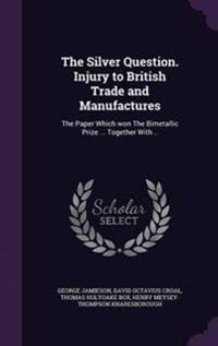 The Silver Question. Injury to British Trade and Manufactures