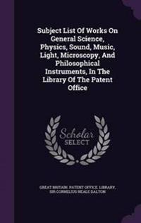 Subject List of Works on General Science, Physics, Sound, Music, Light, Microscopy, and Philosophical Instruments, in the Library of the Patent Office