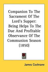 Companion To The Sacrament Of The Lord's Supper: Being Helps To The Due And Profitable Observance Of The Communion Season (1850)