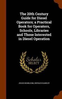 The 20th Century Guide for Diesel Operators; A Practical Book for Operators, Schools, Libraries and Those Interested in Diesel Operation