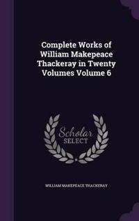 Complete Works of William Makepeace Thackeray in Twenty Volumes Volume 6