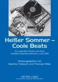 Heier Sommer - Coole Beats: Zur Populaeren Musik Und Ihren Medialen Repraesentationen in Der Ddr