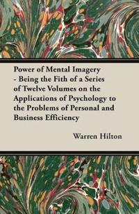 Power of Mental Imagery - Being the Fith of a Series of Twelve Volumes on the Applications of Psychology to the Problems of Personal and Business Effi