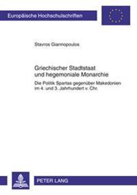 Griechischer Stadtstaat Und Hegemoniale Monarchie: Die Politik Spartas Gegenueber Makedonien Im - 4. Und 3. Jahrhundert V. Chr.