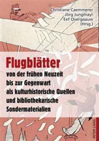 Flugblaetter Von Der Fruehen Neuzeit Bis Zur Gegenwart ALS Kulturhistorische Quellen Und Bibliothekarische Sondermaterialien