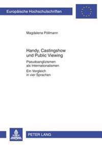 Handy, Castingshow Und Public Viewing: Pseudoanglizismen ALS Internationalismen- Ein Vergleich in Vier Sprachen