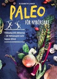 Paleo för nybörjare : tillbaka till rötterna - ät hälsosamt och tappa kilon