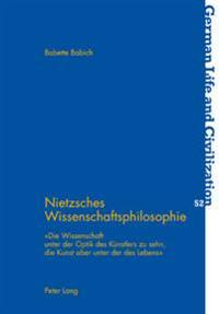 Nietzsches Wissenschaftsphilosophie: Die Wissenschaft Unter Der Optik Des Kuenstlers Zu Sehn, Die Kunst Aber Unter Der Des Lebens