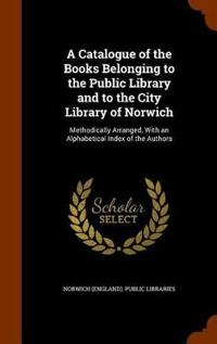 A Catalogue of the Books Belonging to the Public Library and to the City Library of Norwich