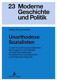 Unorthodoxe Sozialisten: Zu Den Sozialismuskonzeptionen Der Gruppe Um Otto Straßer Und Des Internationalen Sozialistischen Kampfbundes in Der W