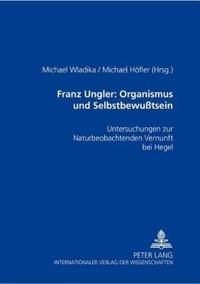 """Franz Ungler: Organismus Und Selbstbewutsein: Untersuchungen Zur """"Naturbeobachtenden Vernunft"""" Bei Hegel"""