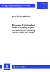 Bewusste Inkorporation in Der Capoeira Angola: Eine Ethnologische Forschung Ueber Die Freiheit Des Geistes