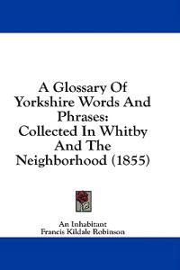 A Glossary Of Yorkshire Words And Phrases: Collected In Whitby And The Neighborhood (1855)
