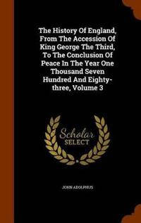 The History of England, from the Accession of King George the Third, to the Conclusion of Peace in the Year One Thousand Seven Hundred and Eighty-Three, Volume 3